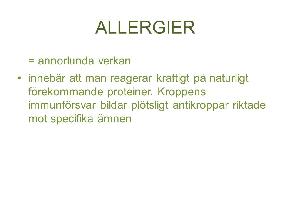 ALLERGIER = annorlunda verkan innebär att man reagerar kraftigt på naturligt förekommande proteiner. Kroppens immunförsvar bildar plötsligt antikroppa