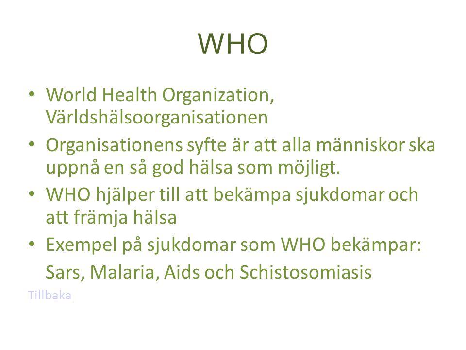 WHO World Health Organization, Världshälsoorganisationen Organisationens syfte är att alla människor ska uppnå en så god hälsa som möjligt. WHO hjälpe