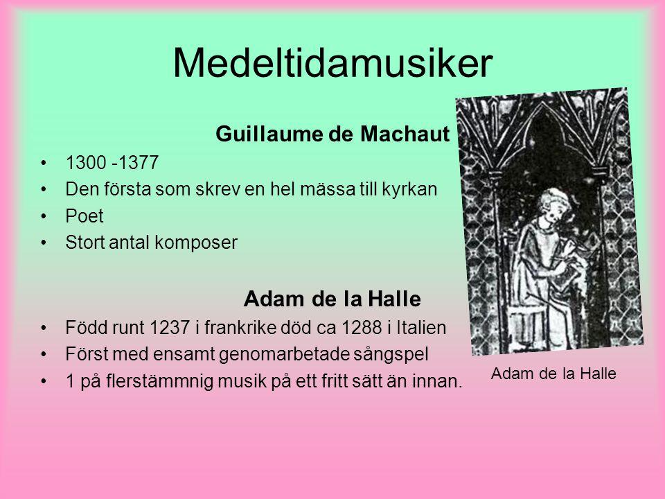 Medeltidamusiker Guillaume de Machaut 1300 -1377 Den första som skrev en hel mässa till kyrkan Poet Stort antal komposer Adam de la Halle Född runt 1237 i frankrike död ca 1288 i Italien Först med ensamt genomarbetade sångspel 1 på flerstämmnig musik på ett fritt sätt än innan.