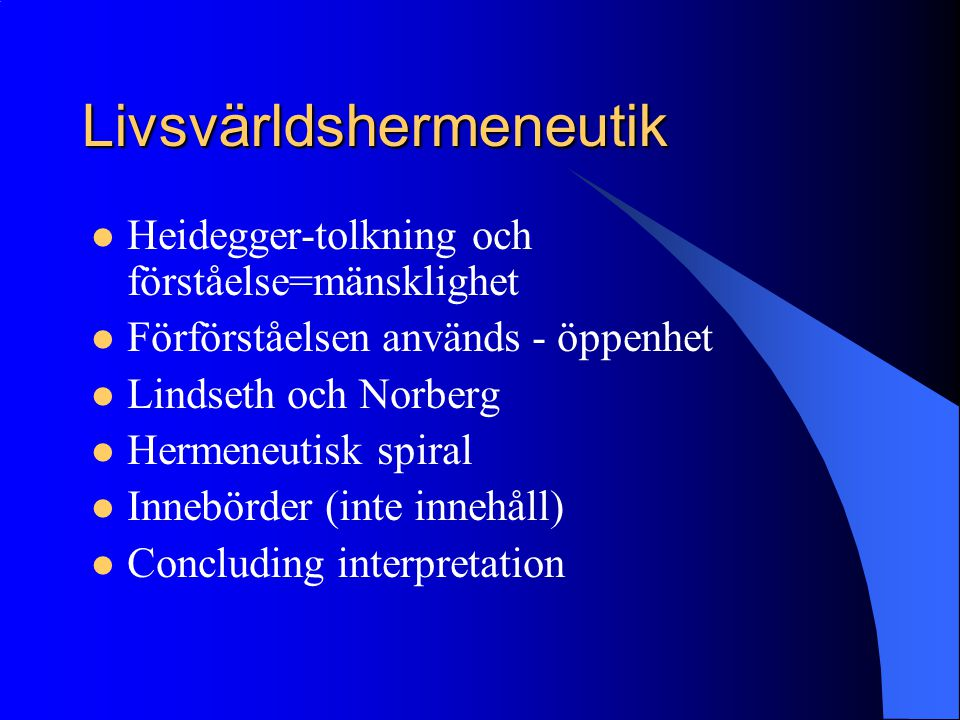 Livsvärldshermeneutik Heidegger-tolkning och förståelse=mänsklighet Förförståelsen används - öppenhet Lindseth och Norberg Hermeneutisk spiral Innebörder (inte innehåll) Concluding interpretation