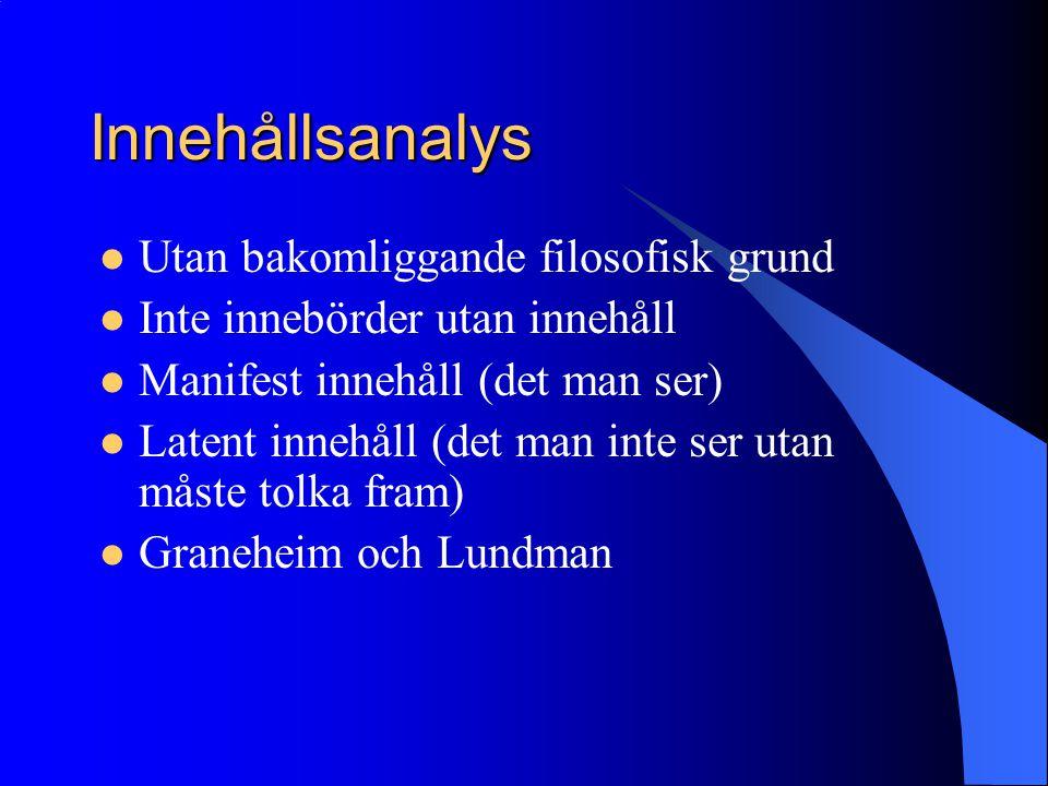 Innehållsanalys Utan bakomliggande filosofisk grund Inte innebörder utan innehåll Manifest innehåll (det man ser) Latent innehåll (det man inte ser utan måste tolka fram) Graneheim och Lundman