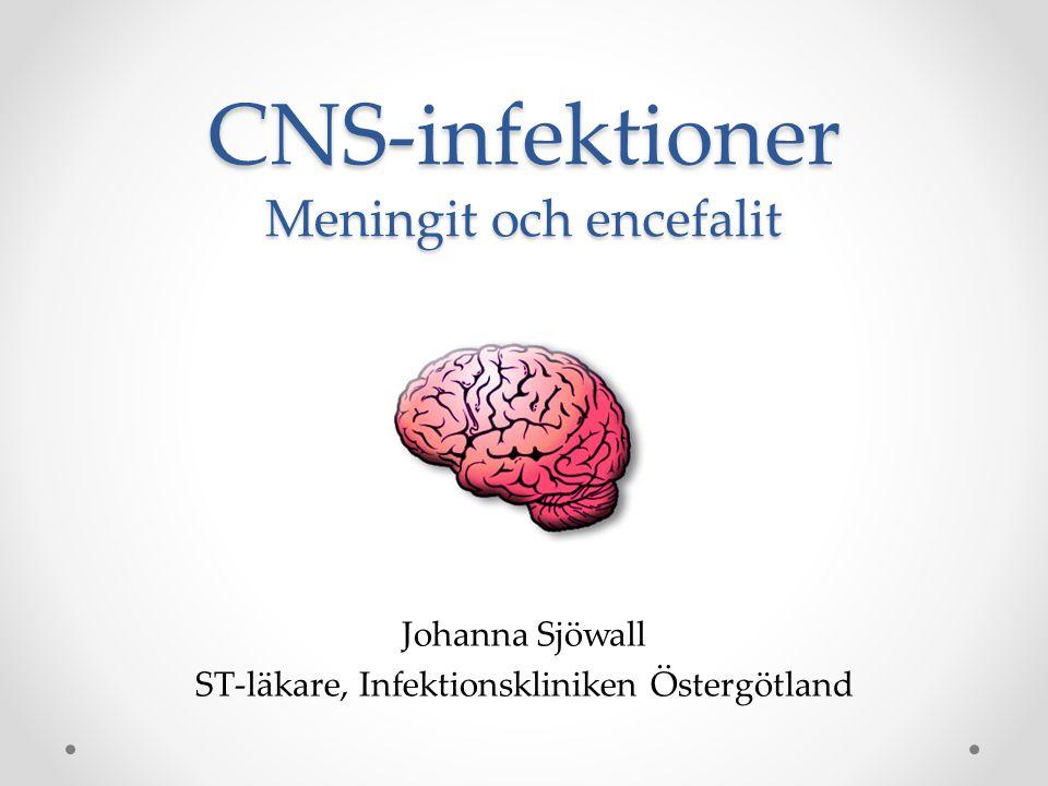 CNS-infektioner Meningit och encefalit Johanna Sjöwall ST-läkare, Infektionskliniken Östergötland