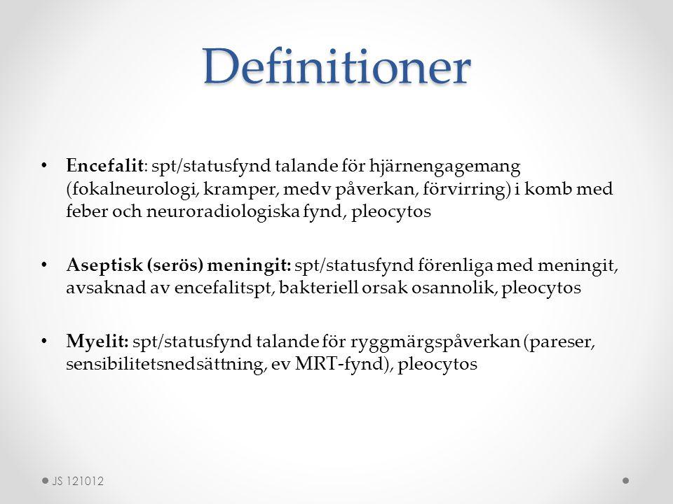 Definitioner Encefalit: spt/statusfynd talande för hjärnengagemang (fokalneurologi, kramper, medv påverkan, förvirring) i komb med feber och neuroradiologiska fynd, pleocytos Aseptisk (serös) meningit: spt/statusfynd förenliga med meningit, avsaknad av encefalitspt, bakteriell orsak osannolik, pleocytos Myelit: spt/statusfynd talande för ryggmärgspåverkan (pareser, sensibilitetsnedsättning, ev MRT-fynd), pleocytos JS 121012