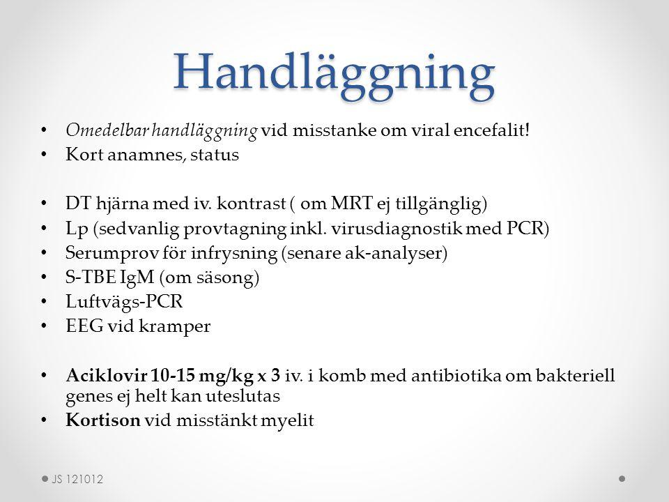 Handläggning Omedelbar handläggning vid misstanke om viral encefalit! Kort anamnes, status DT hjärna med iv. kontrast ( om MRT ej tillgänglig) Lp (sed