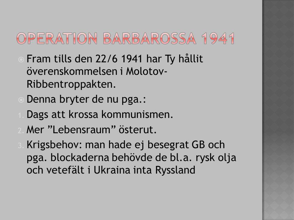  Fram tills den 22/6 1941 har Ty hållit överenskommelsen i Molotov- Ribbentroppakten.  Denna bryter de nu pga.: 1. Dags att krossa kommunismen. 2. M