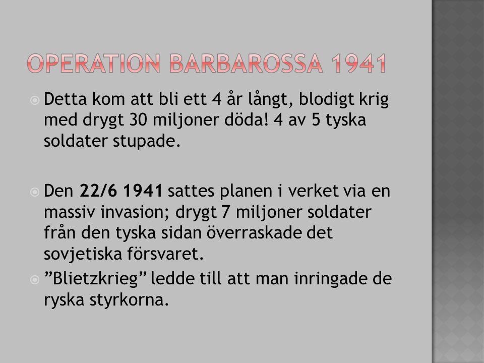  Detta kom att bli ett 4 år långt, blodigt krig med drygt 30 miljoner döda! 4 av 5 tyska soldater stupade.  Den 22/6 1941 sattes planen i verket via