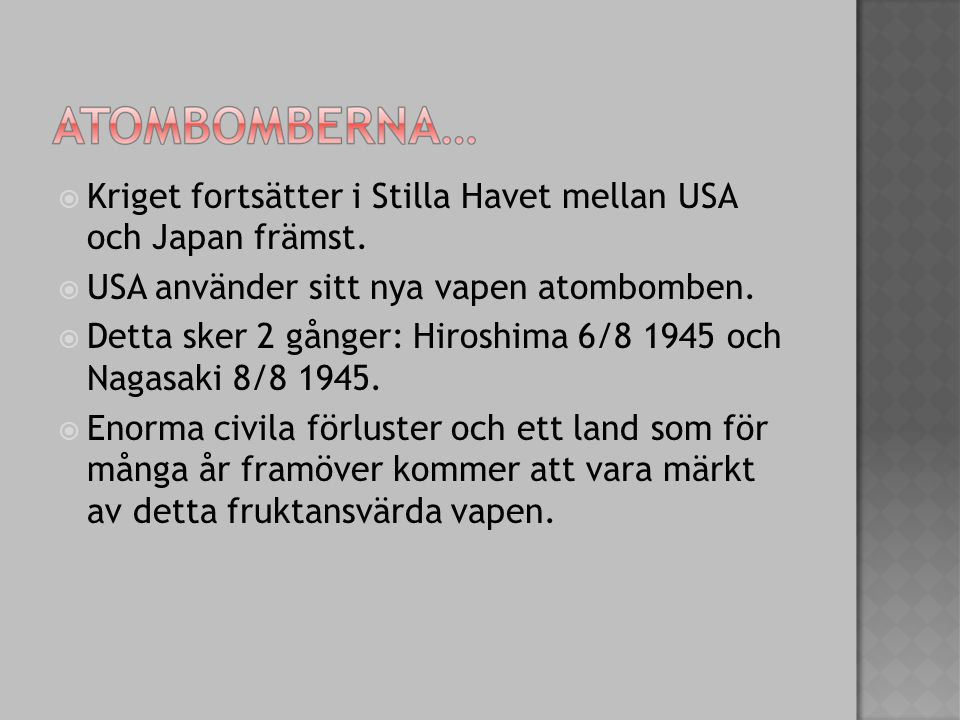  Kriget fortsätter i Stilla Havet mellan USA och Japan främst.  USA använder sitt nya vapen atombomben.  Detta sker 2 gånger: Hiroshima 6/8 1945 oc