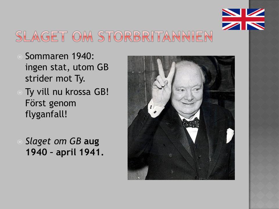  Sommaren 1940: ingen stat, utom GB strider mot Ty.  Ty vill nu krossa GB! Först genom flyganfall!  Slaget om GB aug 1940 – april 1941.