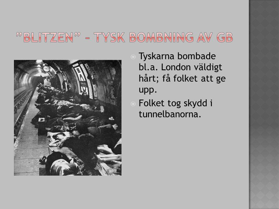  Tyskarna bombade bl.a. London väldigt hårt; få folket att ge upp.  Folket tog skydd i tunnelbanorna.