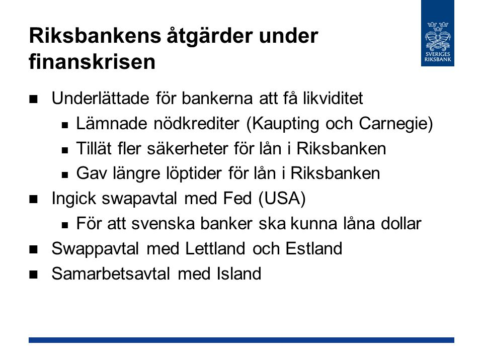 Riksbankens åtgärder under finanskrisen Underlättade för bankerna att få likviditet Lämnade nödkrediter (Kaupting och Carnegie) Tillät fler säkerheter