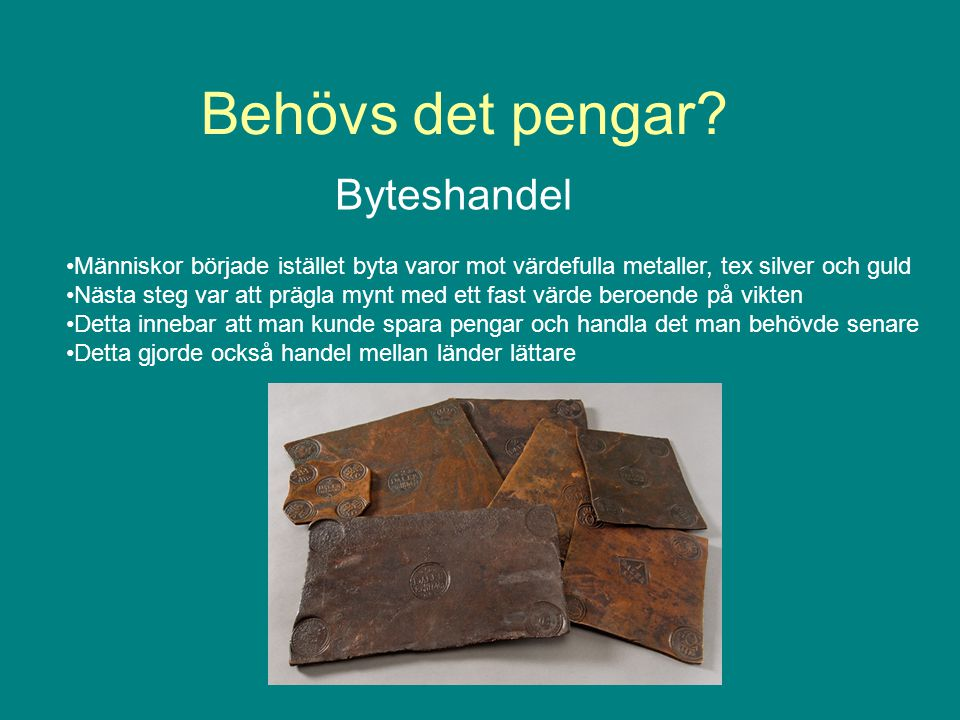 Behövs det pengar? Byteshandel Människor började istället byta varor mot värdefulla metaller, tex silver och guld Nästa steg var att prägla mynt med e