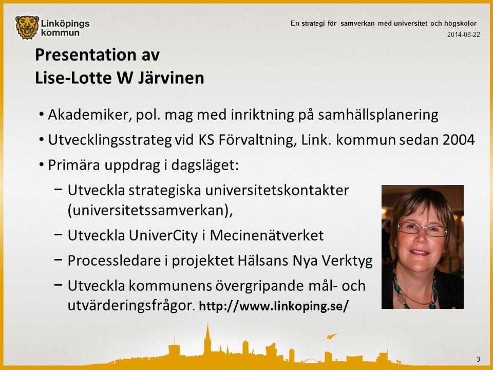 Linköpings kommun och Linköpings Universitet behöver varandra Universitetet har funnits och utvecklats i kommunen under 40 år Av drygt 27000 studenter finns ca 20000 i Linköping Andelen studenter och anställda utgör 17 % av befolkningen (jmf ålderspensionärer= 16% av befolkningen) Universitetet är beroende av kommunens service samt förmåga att vara en attraktiv plats att bo och verka på Kommunen behöver försörjning av invånare (studenter, anställda) och kompetens för kommunorganisationens och hela kommunens utveckling 2014-08-22 4 En strategi för samverkan med universitet och högskolor