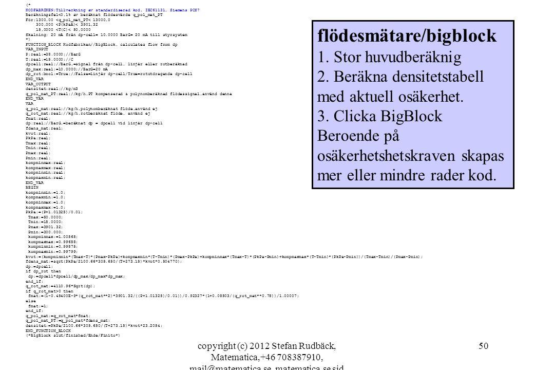 copyright (c) 2012 Stefan Rudbäck, Matematica,+46 708387910, mail@matematica.se, matematica.se sid 50 (* KODFABRIKEN;Tillverkning av standardiserad kod, IEC61131, Siemens PCS7 Beräkningsfel<0,1% av beräknat flödesvärde q_pol_mat_PT För;1300,00 <q_pol_mat_PT< 13000,0 300,000 <P(kPaA)< 3901,32 15,0000 <T(C)< 50,0000 Skalning; 20 mA från dp-cell= 10.0000 BarG= 20 mA till styrsystem *) FUNCTION_BLOCK Kodfabriken//BigBlock, calculates flow from dp VAR_INPUT P:real:=38.0000;//BarG T:real:=15.0000;//C dpcell:real;//BarG,=signal från dp-cell, linjär eller rotberäknad dp_max:real:=10.0000;//BarG=20 mA dp_rot:bool:=True;//False=linjär dp-cell/True=rotutdragande dp-cell END_VAR VAR_OUTPUT densitet:real;//kg/m3 q_pol_mat_PT:real;//kg/h,PT kompenserad & polynomberäknad flödessignal,använd denna END_VAR VAR q_pol_mat:real;//kg/h,polynomberäknat flöde,använd ej q_rot_mat:real;//kg/h,rotberäknat flöde, använd ej fmat:real; dp:real;//BarG,=beräknat dp = dpcell vid linjär dp-cell fdens_mat:real; kvot:real; PkPa:real; Tmax:real; Tmin:real; Pmax:real; Pmin:real; kompminmax:real; kompmaxmax:real; kompminmin:real; kompmaxmin:real; END_VAR BEGIN kompminmin:=1.0; kompmaxmin:=1.0; kompminmax:=1.0; kompmaxmax:=1.0; PkPa:=(P+1.01325)/0.01; Tmax:=50.0000; Tmin:=15.0000; Pmax:=3901.32; Pmin:=300.000; kompminmax:=1.00565; kompmaxmax:=0.99658; kompminmin:=0.99875; kompmaxmin:=0.99799; kvot:=(kompminmin*(Tmax-T)*(Pmax-PkPa)+kompmaxmin*(T-Tmin)*(Pmax-PkPa)+kompminmax*(Tmax-T)*(PkPa-Pmin)+kompmaxmax*(T-Tmin)*(PkPa-Pmin))/(Tmax-Tmin)/(Pmax-Pmin); fdens_mat:=sqrt(PkPa/2100.66*305.650/(T+273.15)*kvot*0.504770); dp:=dpcell; if dp_rot then dp:=dpcell*dpcell/dp_max/dp_max*dp_max; end_if; q_rot_mat:=4110.96*Sqrt(dp); if q_rot_mat>0 then fmat:=(1-0.45400E-9*(q_rot_mat**2)*3901.32/((P+1.01325)/0.01))/0.92327*(1+0.08503/(q_rot_mat**0.75))/1.00007; else fmat:=1; end_if; q_pol_mat:=q_rot_mat*fmat; q_pol_mat_PT:=q_pol_mat*fdens_mat; densitet:=PkPa/2100.66*305.650/(T+273.15)*kvot*23.2054; END_FUNCTION_BLOCK (*Big