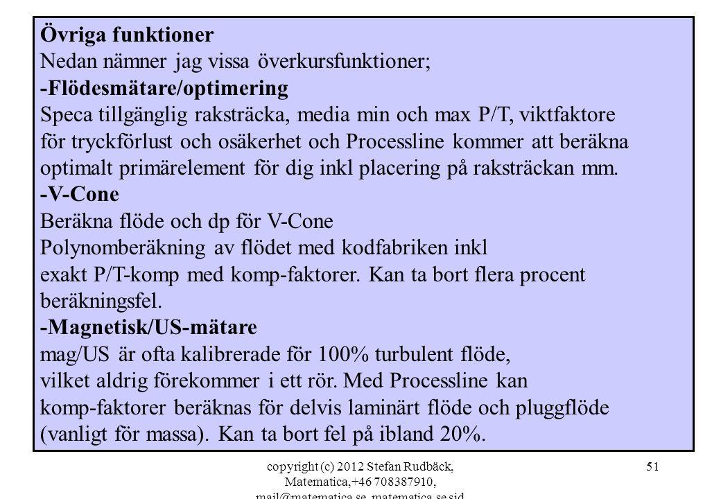 copyright (c) 2012 Stefan Rudbäck, Matematica,+46 708387910, mail@matematica.se, matematica.se sid 51 Övriga funktioner Nedan nämner jag vissa överkursfunktioner; -Flödesmätare/optimering Speca tillgänglig raksträcka, media min och max P/T, viktfaktore för tryckförlust och osäkerhet och Processline kommer att beräkna optimalt primärelement för dig inkl placering på raksträckan mm.