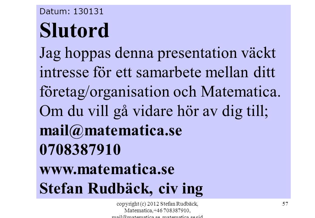 copyright (c) 2012 Stefan Rudbäck, Matematica,+46 708387910, mail@matematica.se, matematica.se sid 57 Datum: 130131 Slutord Jag hoppas denna presentation väckt intresse för ett samarbete mellan ditt företag/organisation och Matematica.