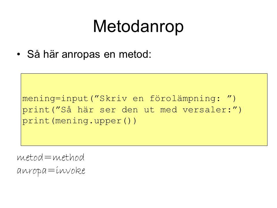 Metodanrop Så här anropas en metod: metod=method anropa=invoke mening=input( Skriv en förolämpning: ) print( Så här ser den ut med versaler: ) print(mening.upper())