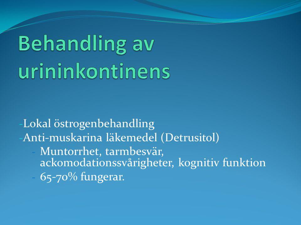 - Lokal östrogenbehandling - Anti-muskarina läkemedel (Detrusitol) - Muntorrhet, tarmbesvär, ackomodationssvårigheter, kognitiv funktion - 65-70% fung