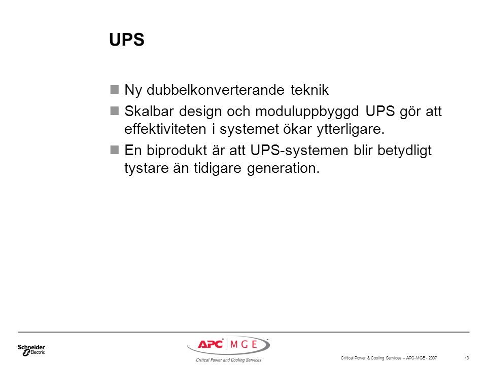 Critical Power & Cooling Services – APC-MGE - 2007 13 UPS Ny dubbelkonverterande teknik Skalbar design och moduluppbyggd UPS gör att effektiviteten i