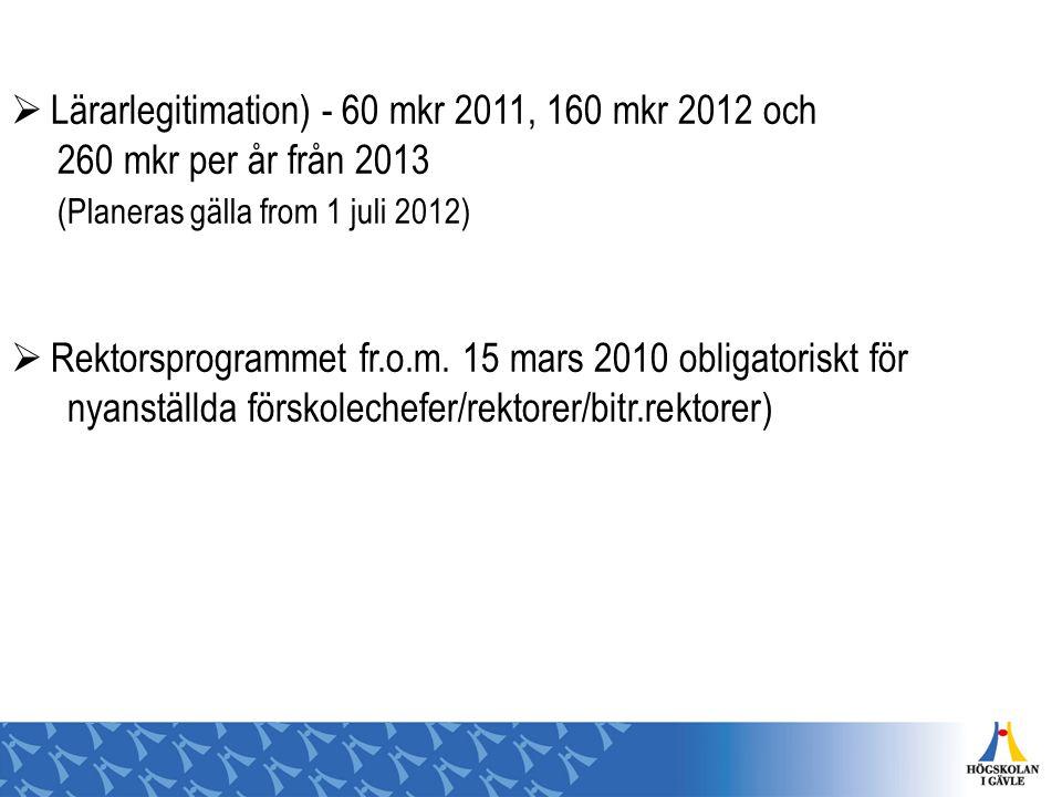  Lärarlegitimation) - 60 mkr 2011, 160 mkr 2012 och 260 mkr per år från 2013 (Planeras gälla from 1 juli 2012)  Rektorsprogrammet fr.o.m. 15 mars 20