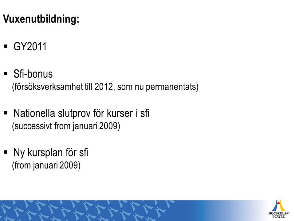 Vuxenutbildning:  GY2011  Sfi-bonus (försöksverksamhet till 2012, som nu permanentats)  Nationella slutprov för kurser i sfi (successivt from janua