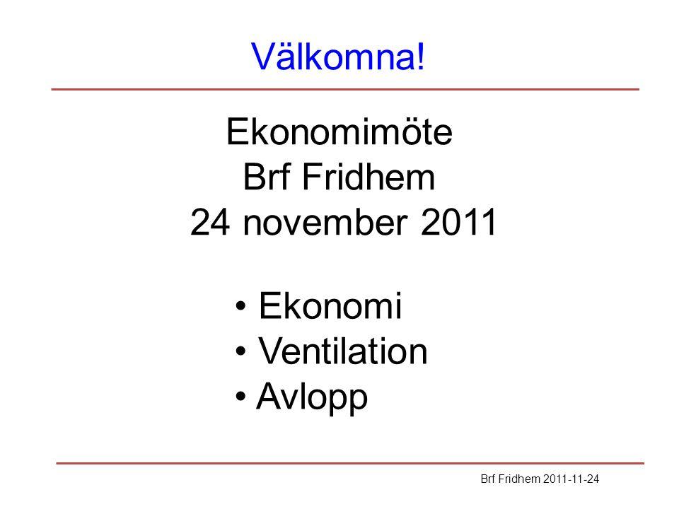 Välkomna! Brf Fridhem 2011-11-24 Ekonomimöte Brf Fridhem 24 november 2011 Ekonomi Ventilation Avlopp