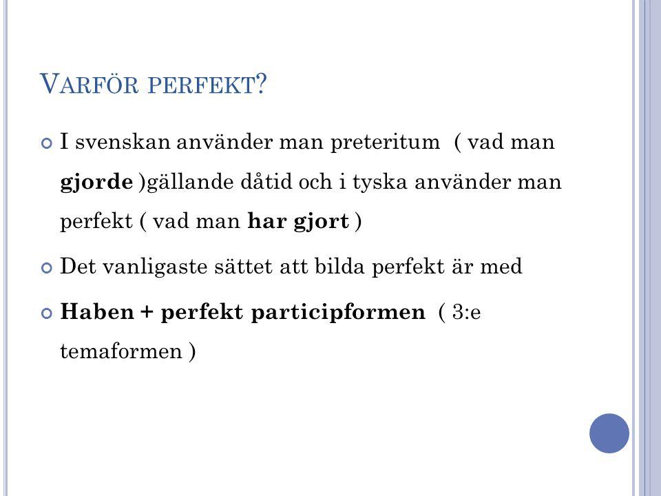 V ARFÖR PERFEKT ? I svenskan använder man preteritum ( vad man gjorde )gällande dåtid och i tyska använder man perfekt ( vad man har gjort ) Det vanli