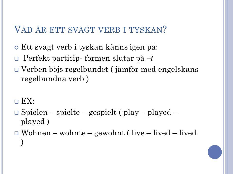 V AD ÄR ETT SVAGT VERB I TYSKAN ? Ett svagt verb i tyskan känns igen på:  Perfekt particip- formen slutar på –t  Verben böjs regelbundet ( jämför me