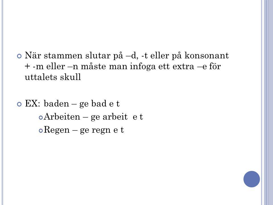 När stammen slutar på –d, -t eller på konsonant + -m eller –n måste man infoga ett extra –e för uttalets skull EX: baden – ge bad e t Arbeiten – ge ar