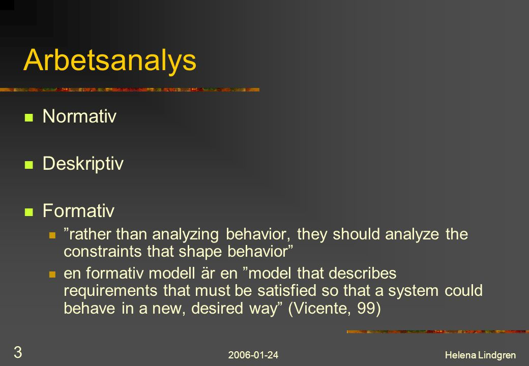 2006-01-24Helena Lindgren 3 Arbetsanalys Normativ Deskriptiv Formativ rather than analyzing behavior, they should analyze the constraints that shape behavior en formativ modell är en model that describes requirements that must be satisfied so that a system could behave in a new, desired way (Vicente, 99)
