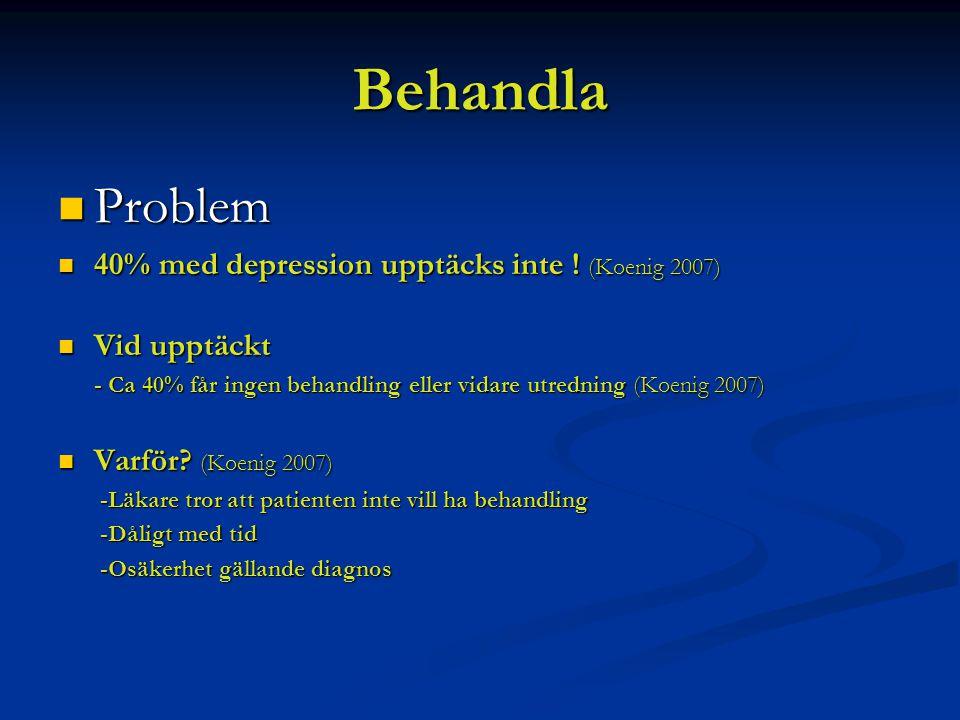 Behandla Problem Problem 40% med depression upptäcks inte ! (Koenig 2007) 40% med depression upptäcks inte ! (Koenig 2007) Vid upptäckt Vid upptäckt -