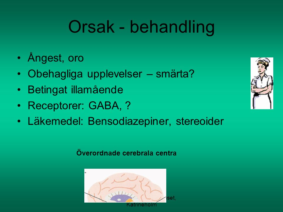 SAH Kullbergska sjukhuset, Katrineholm Orsak - behandling Ångest, oro Obehagliga upplevelser – smärta? Betingat illamående Receptorer: GABA, ? Läkemed