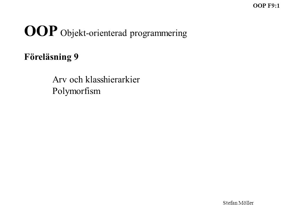 Stefan Möller OOP F9:1 OOP Objekt-orienterad programmering Föreläsning 9 Arv och klasshierarkier Polymorfism