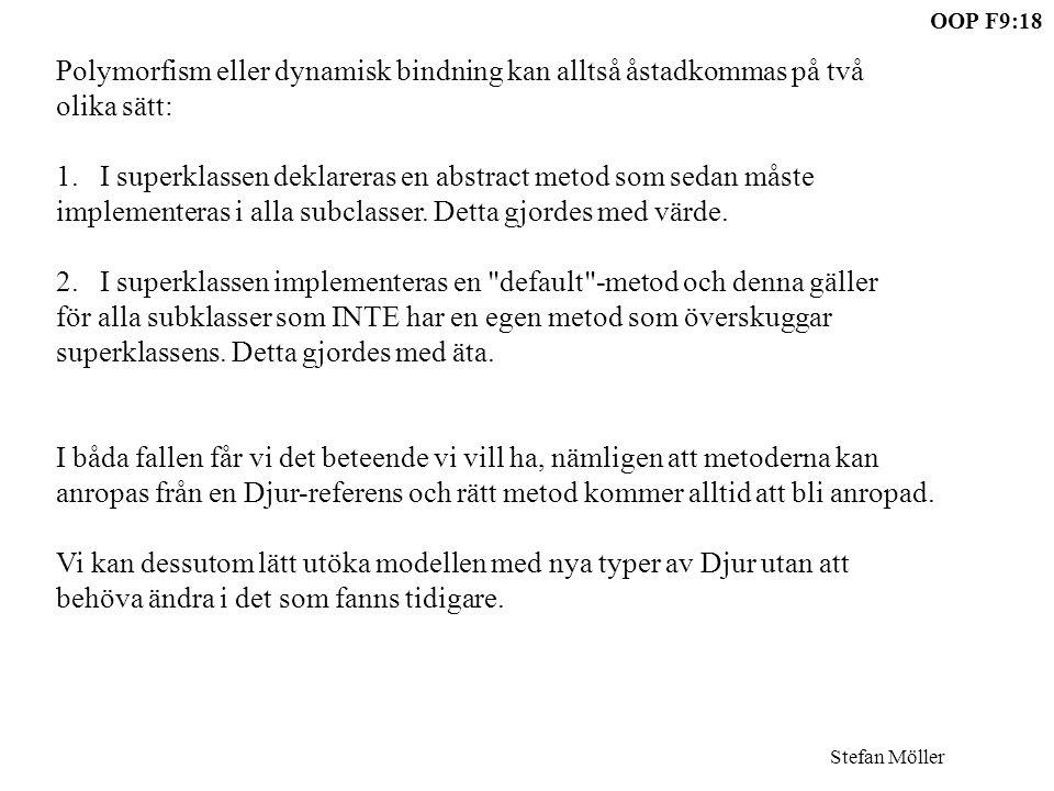 Stefan Möller OOP F9:18 Polymorfism eller dynamisk bindning kan alltså åstadkommas på två olika sätt: 1.