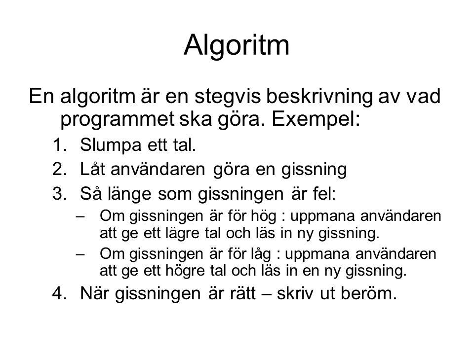 Algoritm En algoritm är en stegvis beskrivning av vad programmet ska göra. Exempel: 1.Slumpa ett tal. 2.Låt användaren göra en gissning 3.Så länge som