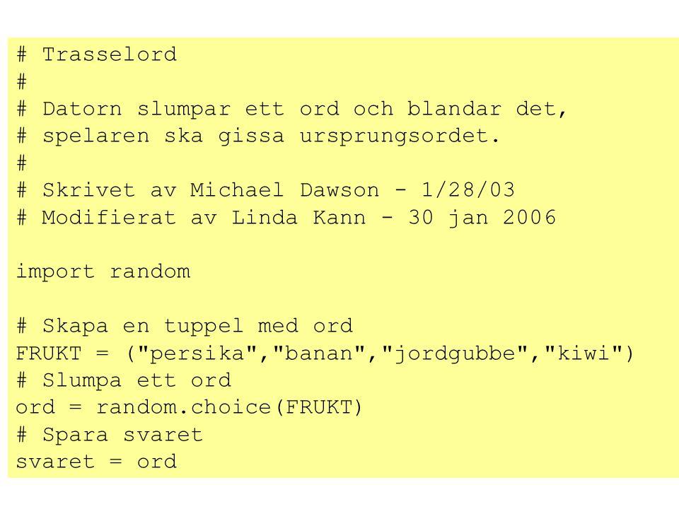 # Trasselord # # Datorn slumpar ett ord och blandar det, # spelaren ska gissa ursprungsordet. # # Skrivet av Michael Dawson - 1/28/03 # Modifierat av