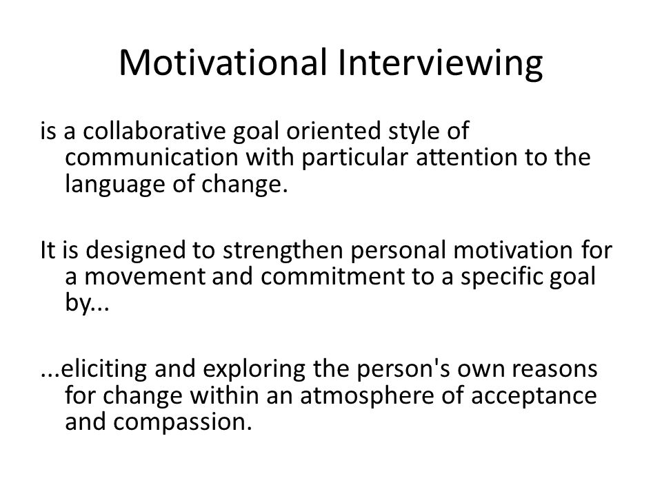 Motivational Interviewing is a collaborative goal oriented style of communication with particular attention to the language of change. It is designed