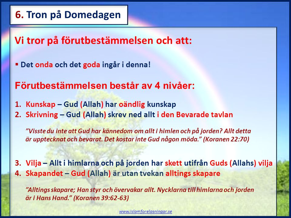 Vi tror på förutbestämmelsen och att: www.islamforelasningar.se 6. Tron på Domedagen  Det onda och det goda ingår i denna! Förutbestämmelsen består a