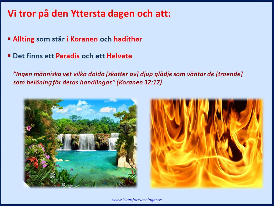 """www.islamforelasningar.se Vi tror på den Yttersta dagen och att:  Allting som står i Koranen och hadither  Det finns ett Paradis och ett Helvete """"In"""