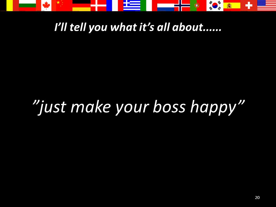 20 I'll tell you what it's all about...... just make your boss happy
