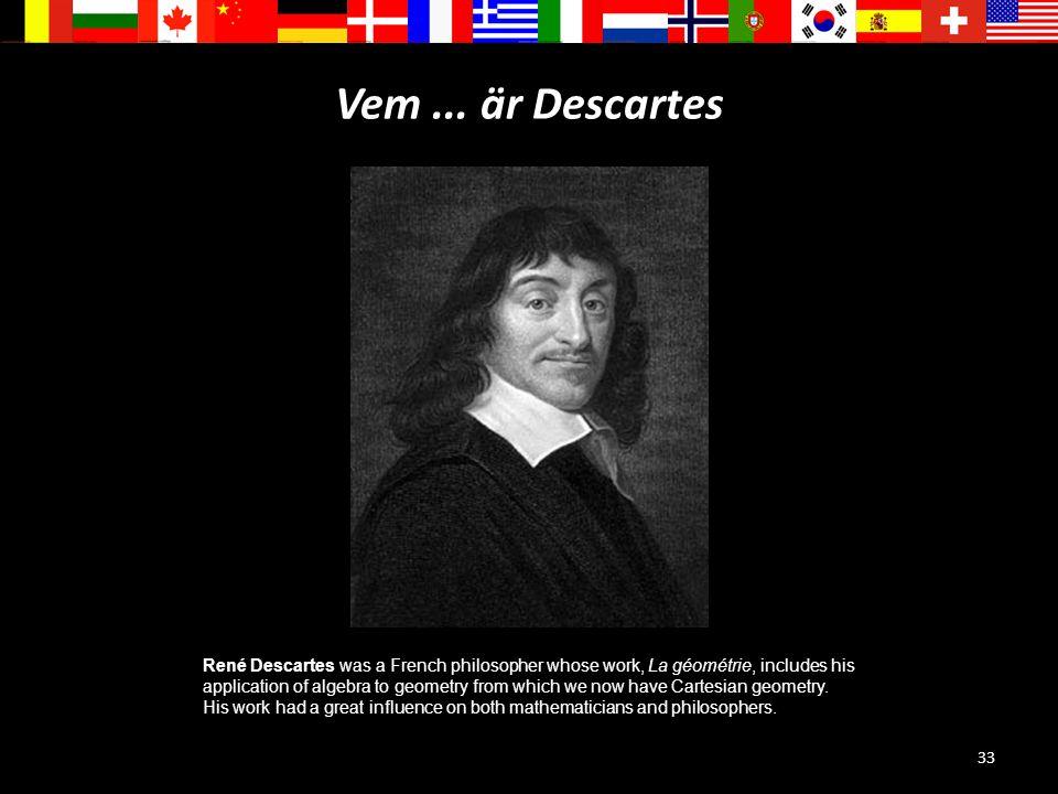 33 Vem... är Descartes René Descartes was a French philosopher whose work, La géométrie, includes his application of algebra to geometry from which we