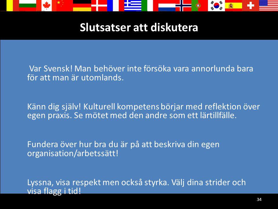 34 Slutsatser att diskutera Var Svensk! Man behöver inte försöka vara annorlunda bara för att man är utomlands. Känn dig själv! Kulturell kompetens bö