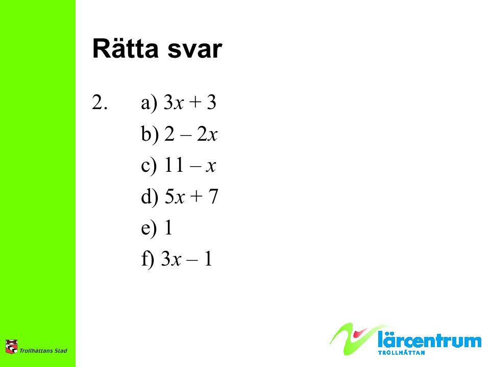 Rätta svar 2. a) 3x + 3 b) 2 – 2x c) 11 – x d) 5x + 7 e) 1 f) 3x – 1