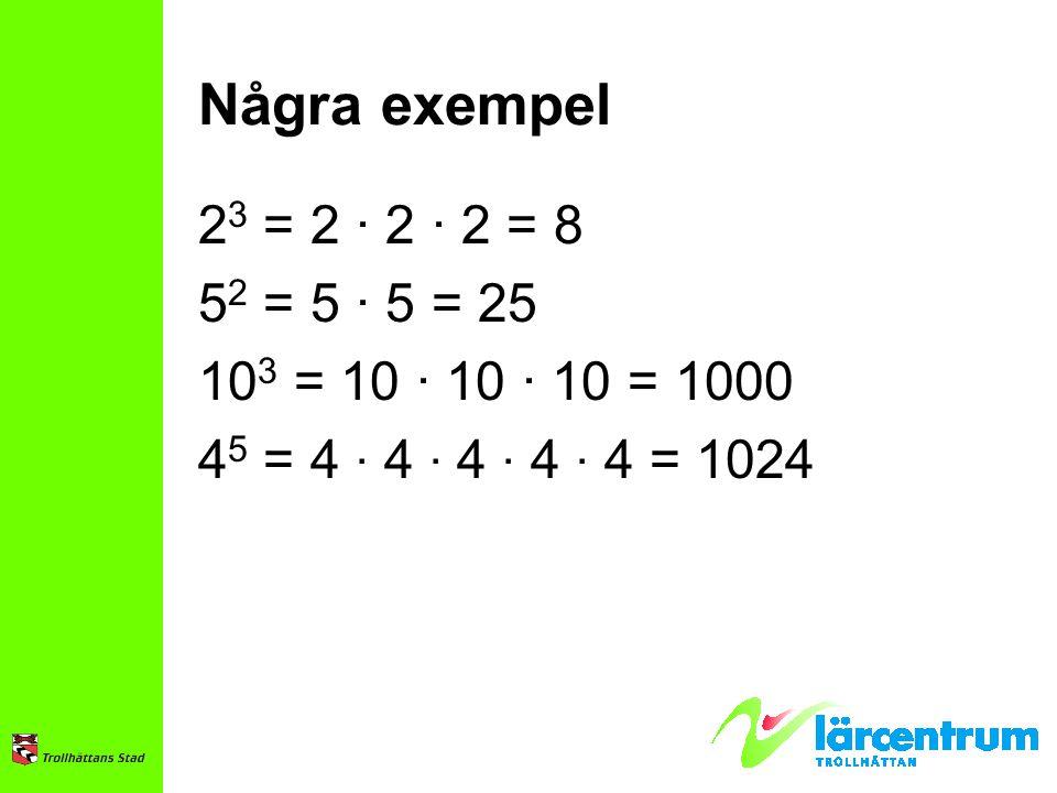Några exempel 2 3 = 2 · 2 · 2 = 8 5 2 = 5 · 5 = 25 10 3 = 10 · 10 · 10 = 1000 4 5 = 4 · 4 · 4 · 4 · 4 = 1024