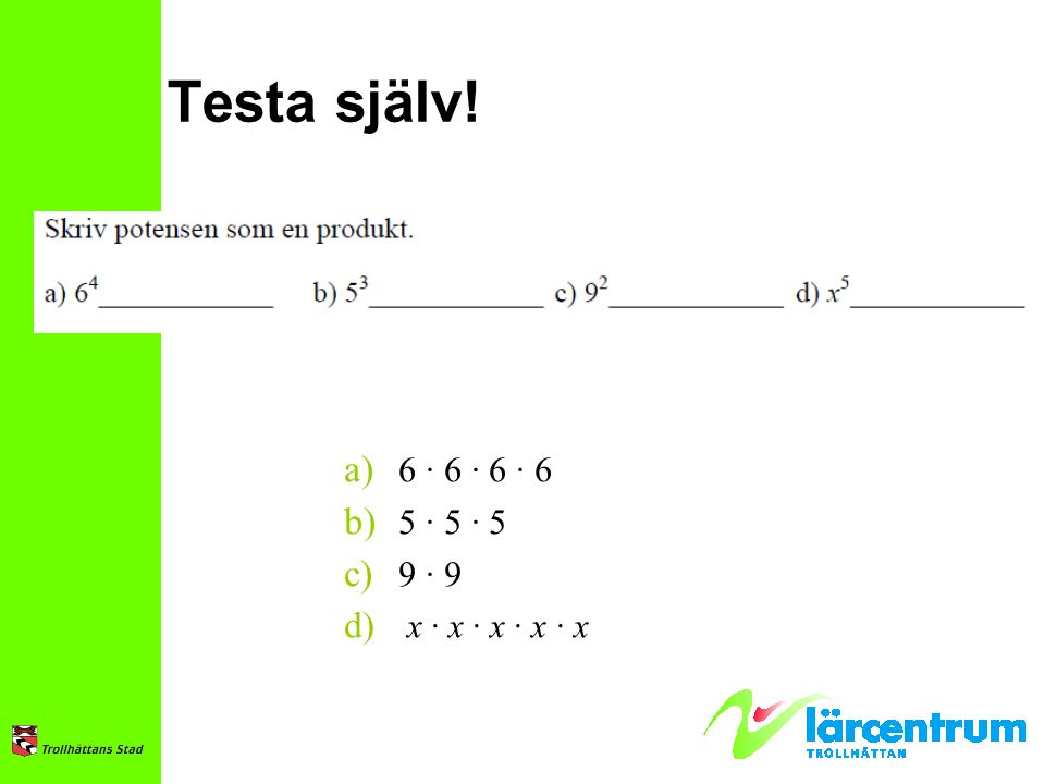 Testa själv! a) 6 · 6 · 6 · 6 b) 5 · 5 · 5 c) 9 · 9 d) x · x · x · x · x