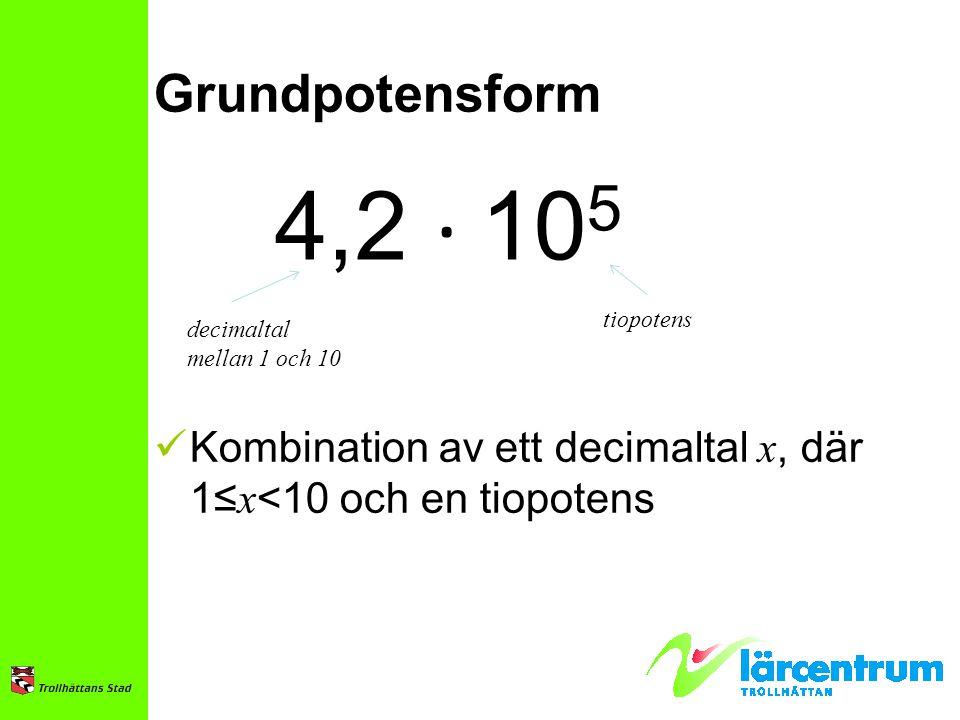Grundpotensform 4,2 ∙ 10 5 Kombination av ett decimaltal x, där 1≤ x <10 och en tiopotens decimaltal mellan 1 och 10 tiopotens