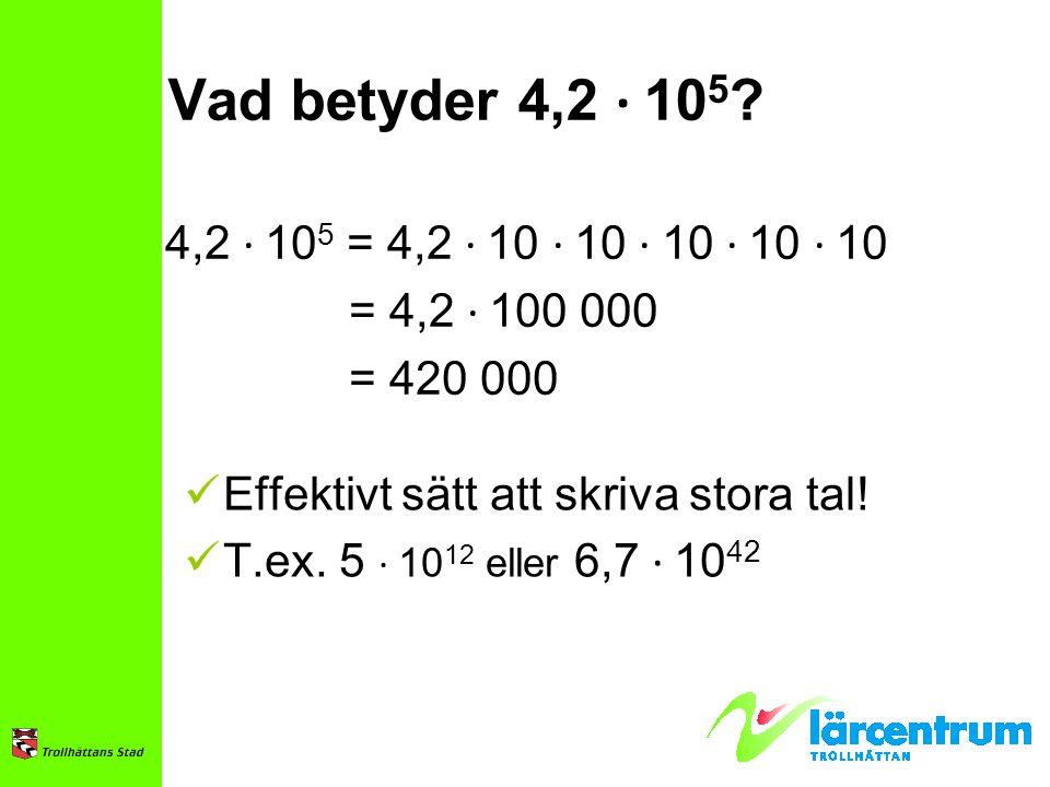 Vad betyder 4,2 ∙ 10 5 ? 4,2 ∙ 10 5 = 4,2 ∙ 10 ∙ 10 ∙ 10 ∙ 10 ∙ 10 = 4,2 ∙ 100 000 = 420 000 Effektivt sätt att skriva stora tal! T.ex. 5 ∙ 10 12 elle