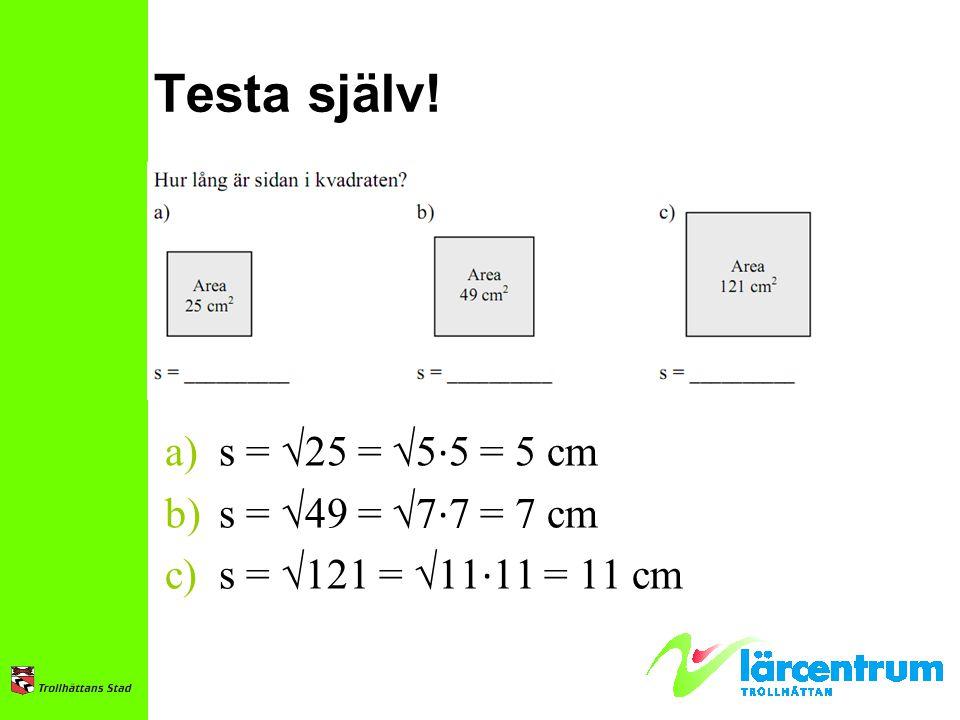 Testa själv! a)s = √25 = √5 ∙ 5 = 5 cm b)s = √49 = √7 ∙ 7 = 7 cm c)s = √121 = √11 ∙ 11 = 11 cm