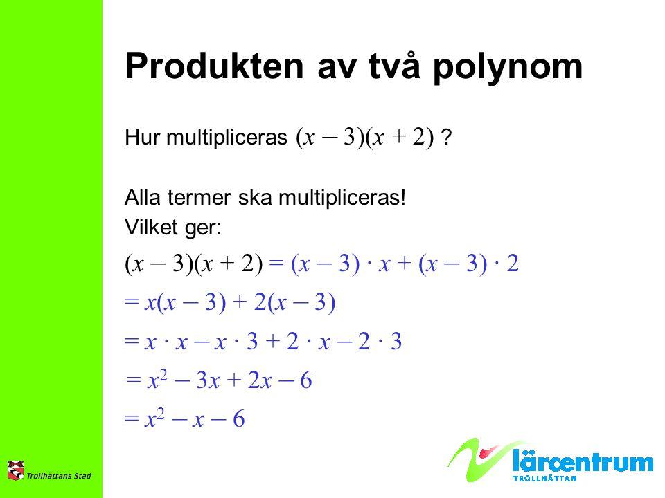 Produkten av två polynom Hur multipliceras (x – 3)(x + 2) ? Alla termer ska multipliceras! Vilket ger: (x – 3)(x + 2) = (x – 3) · x + (x – 3) · 2 = x(