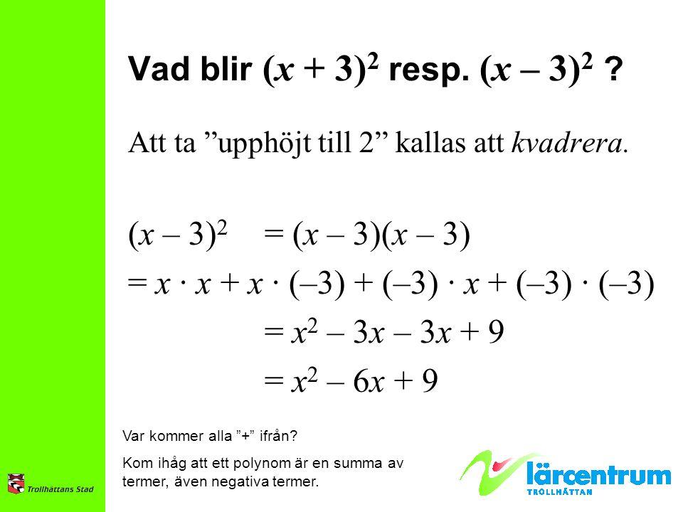 """Vad blir (x + 3) 2 resp. (x – 3) 2 ? Att ta """"upphöjt till 2"""" kallas att kvadrera. (x – 3) 2 = (x – 3)(x – 3) = x · x + x · (–3) + (–3) · x + (–3) · (–"""
