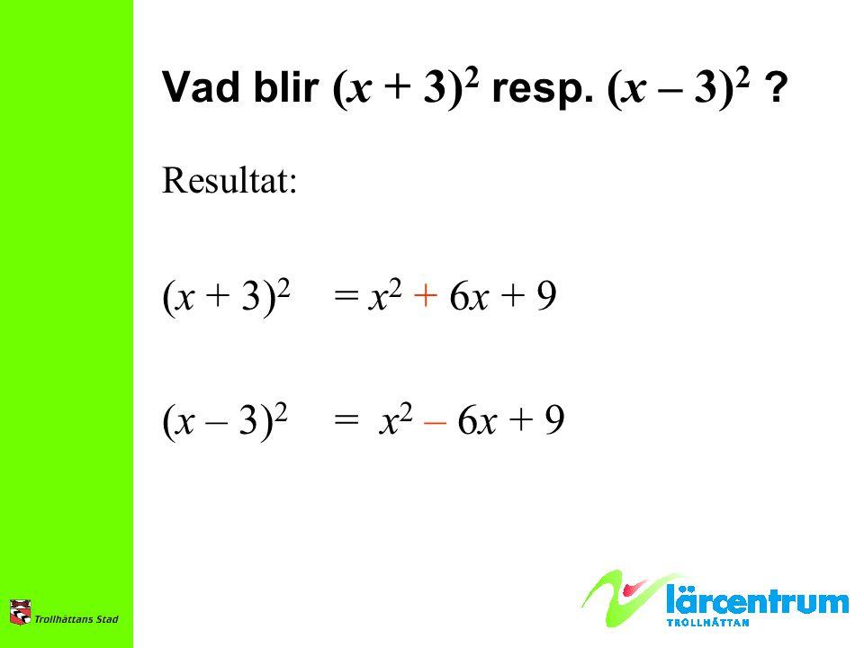 Vad blir (x + 3) 2 resp. (x – 3) 2 ? Resultat: (x + 3) 2 = x 2 + 6x + 9 (x – 3) 2 = x 2 – 6x + 9